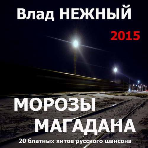 Нежный Владимир - Морозы Магадана (20 блатных хитов русского шансона) 2015(320)