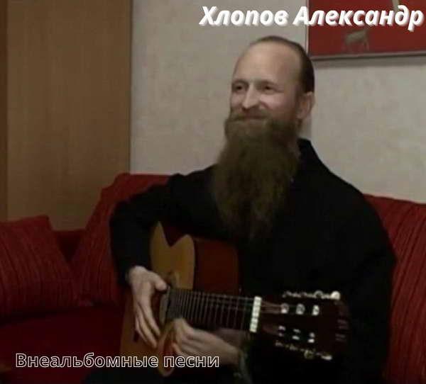 Хлопов Александр (Монах Геннадий) - Внеальбомные песни(192-320)