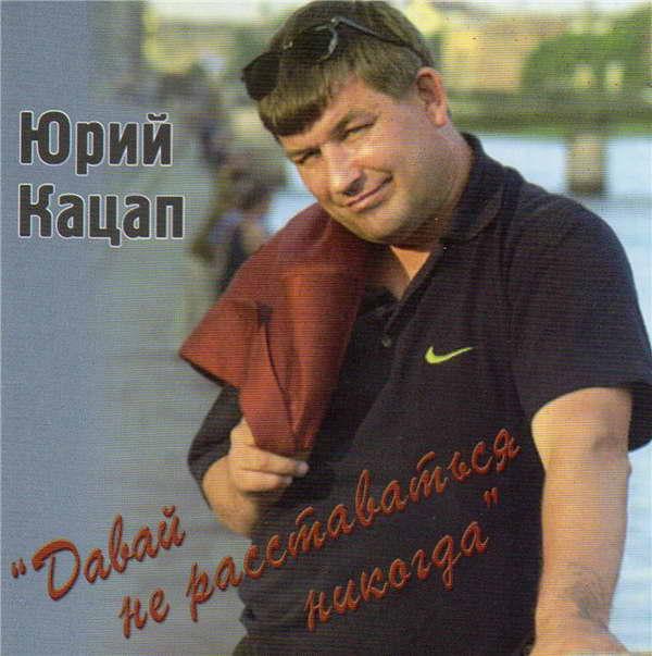 Кацап Юрий (Иванков) - Давай не расставаться никогда 2006 (flac)